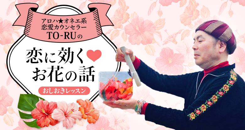 アロハ☆オネエ系恋愛カウンセラーTO-RUの恋に効く♡お花のお話 おしおきレッスン