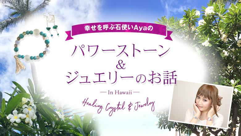 幸せを呼ぶ石使いAyaのパワーストーン&ジュエリーのお話 In Hawaii