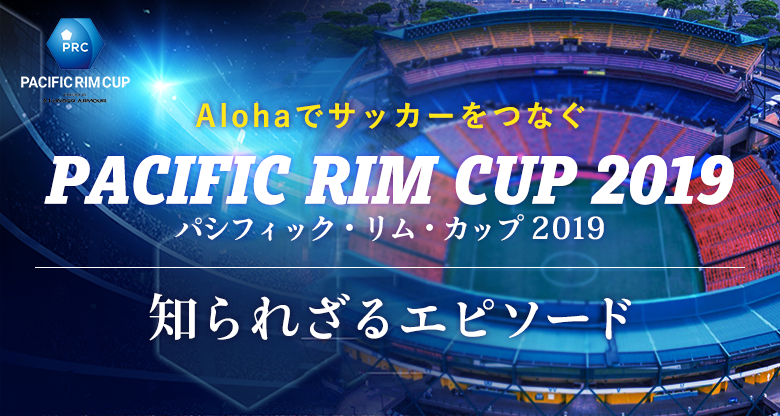 Alohaでサッカーをつなぐ「パシフィックリムカップ/Pacific Rim Cup Powered by Under Armour」知られざるエピソード