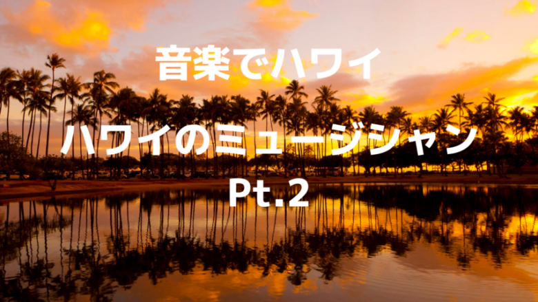 【音楽でハワイ】ハワイのミュージシャン Pt.2