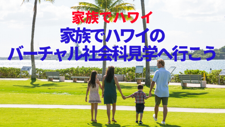 【家族でハワイ】家族でバーチャル・社会科見学に行こう!