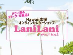 買ってハワイを応援しよう!現地ショップの人気商品が手に入る「LaniLani market」が期間限定OPEN!