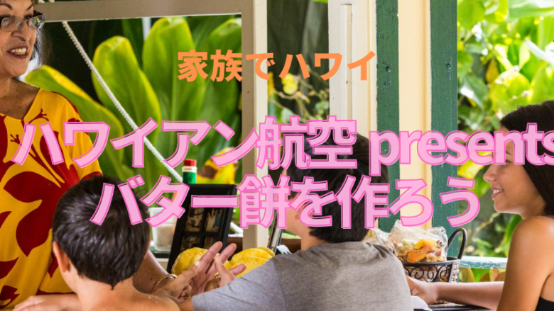 【家族でハワイ】ハワイアン航空 presents バター餅を作ろう