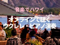 【音楽でハワイ】オンラインで聴くウクレレ・ピアノ演奏