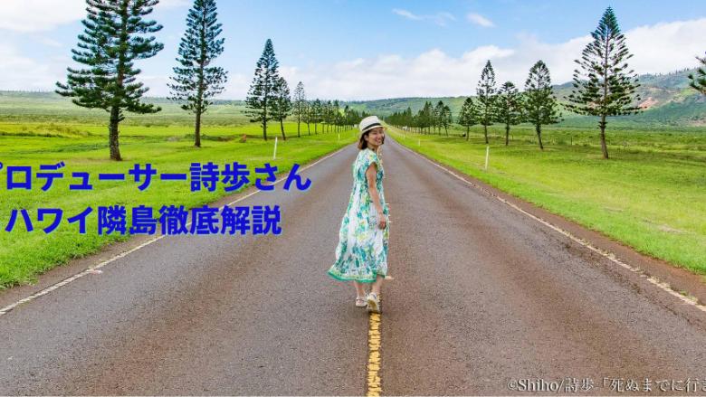 【おうちでハワイ】絶景プロデューサー詩歩さんによるハワイ隣島徹底解説