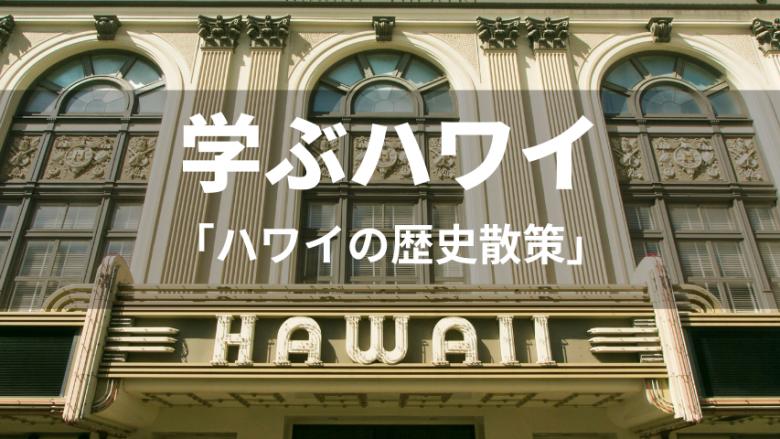 【学ぶハワイ】オアフ、ハワイ、マウイを歴史散策!