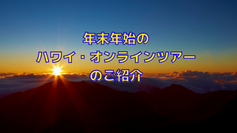 年末年始に開催のハワイ(ハワイ島、マウイ島、カウアイ島)のオンラインツアーをご紹介